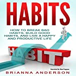 Habits: How to Break Bad Habits, Build Good Habits, and Live a Happy and Productive Life | Brianna Anderson