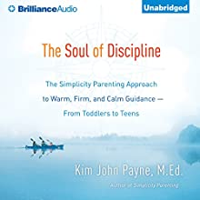 The Soul of Discipline: The Simplicity Parenting Approach to Warm, Firm, and Calm Guidance - from Toddlers to Teens (       UNABRIDGED) by Kim John Payne Narrated by Mel Foster