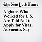 Afghans Who Worked for U.S. Are Told Not to Apply for Visas, Advocates Say | Fahim Abed,Rod Nordland