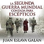 La segunda guerra mundial contada para escépticos [World War II for Skeptics]   Juan Eslava Galán