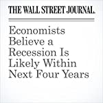 Economists Believe a Recession Is Likely Within Next Four Years | Josh Zumbrun