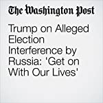 Trump on Alleged Election Interference by Russia: 'Get on With Our Lives' | John Wagner