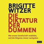 Die Diktatur der Dummen: Wie unsere Gesellschaft verblödet, weil die Klügeren immer nachgeben   Brigitte Witzer