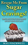 Rescue Me From Sugar Cravings!: Simple Way to Stop Sugar Cravings Without Losing Your Sanity