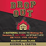 DropOut: A Rational Guide to Making the Decision to Leave College and Start Life on Your Own Terms | Rueben L. Carter