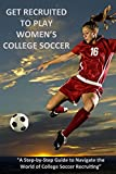 L C Bucklin Get Recruited to Play Women's College Soccer: A Step-By-Step Guide to Navigate the World of College Soccer Recruiting