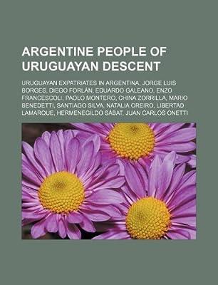 Argentine People of Uruguayan Descent: Uruguayan Expatriates in Argentina, Jorge Luis Borges, Diego Forlan, Eduardo Galeano, Enzo Francescoli, Paolo M