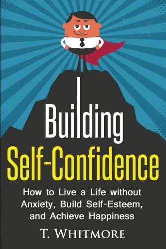 Building Self-Confidence: How to Live a Life without Anxiety, Build Self-Esteem, and Achieve Happiness (Overcoming Limit