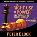 The Right Use of Power: How Stewardship Replaces Leadership  by Peter Block Narrated by Peter Block