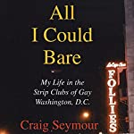 All I Could Bare: My Life in the Strip Clubs of Gay Washington, D.C. | Craig Seymour