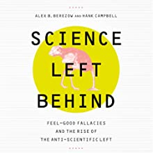 Science Left Behind: Feel-Good Fallacies and the Rise of the Anti-Scientific Left (       UNABRIDGED) by Alex B. Berezow, Hank Campbell Narrated by Bernard Clark