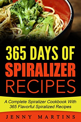Spiralizer: 365 Days Of Spiralizer Recipes: A Complete Spiralizer Cookbook With 365 Flavorful Spiralized Recipes by Jenny Martins