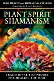 Ross Heaven Plant Spirit Shamanism: Traditional Techniques for Healing the Soul
