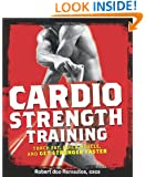 Cardio Strength Training: Torch Fat, Build Muscle, and Get Stronger Faster