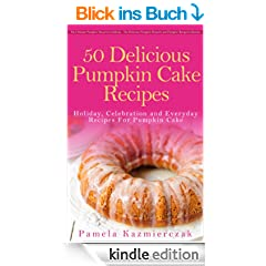 50 Delicious Pumpkin Cake Recipes - Holiday, Celebration and Everyday Recipes For Pumpkin Cake (The Ultimate Pumpkin Desserts Cookbook -  The Delicious ... Recipes Collection 3) (English Edition)