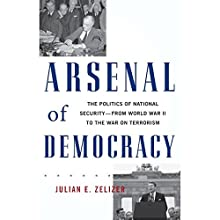 Arsenal of Democracy: The Politics of National Security - From World War II to the War on Terrorism (       UNABRIDGED) by Julian E. Zelizer Narrated by Paul Boehmer