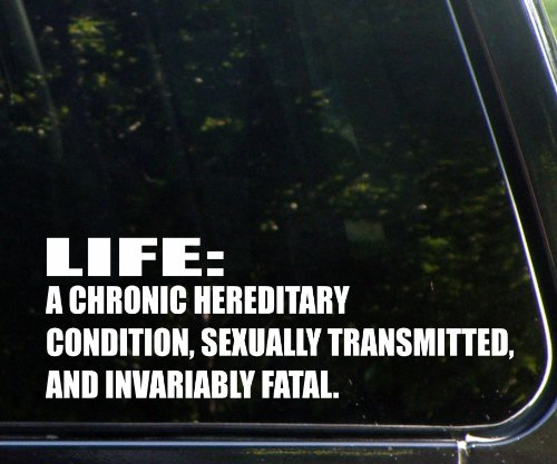 "Life: A Chronic Hereditary Condition, Sexually Transmitted, And Invariably Fatal (9"" X 3-1/2"") Die Cut Decal Bumper Sticker For Windows, Cars, Trucks, Laptops, Etc."