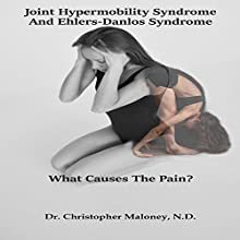 Joint Hypermobility Syndrome (Ehlers-Danlos): What Causes the Pain? Audiobook by Dr. Christopher J. Maloney ND Narrated by Chris Maloney