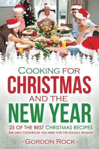 Cooking for Christmas and the New Year - 25 of the Best Christmas Recipes: The Only Cookbook You Need For the Holiday Season by Gordon Rock