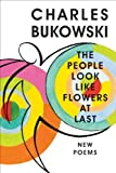 The People Look Like Flowers At Last: New Poems [Hardcover] [2007] First Edition Ed. Charles Bukowski