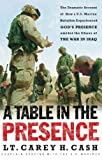 A Table in the Presence: The Dramatic Account of How a U.S. Marine Battalion Experienced God's Presence Amidst the Chaos of the War in Iraq (0849908167) by LT. Carey H. Cash