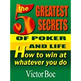 The Five Greatest Secrets of Poker and Life: How to Win at Whatever You Do ~ Victor Boc