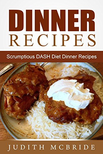 Dinner Recipes: Scrumptious DASH DIet Dinner Recipes by Judith Mcbride
