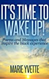 Its Time to Wake Up!: Poems and Messages that inspire the black experience