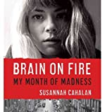 [ BRAIN ON FIRE: MY MONTH OF MADNESS ] By Cahalan, Susannah ( Author) 2012 [ Compact Disc ]