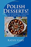 Kathy E. Gary Polish Desserts: Polish Cookie, Pastry and Cake Recipes