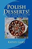 Kathy E. Gary Polish Desserts: Polish Cookie, Pastry and Cake Recipes