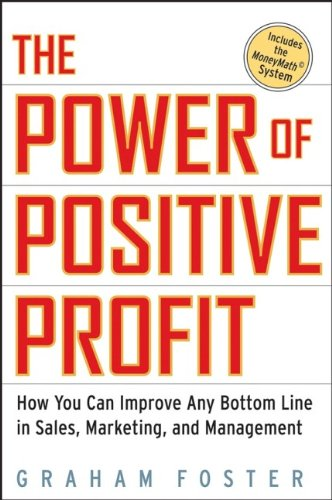 The Power Of Positive Profit: How You Can Improve Any Bottom Line In Sales, Marketing, And Management With Moneymath