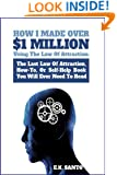 How I Made Over $1 Million Using The Law of Attraction: The Last Law of Attraction, How-To, Or Self-Help Book You Will Ever Need To Read (Law of Attraction Series)