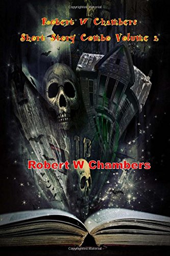 Robert W Chambers Short Story Combo Volume 2: Selections From the King in Yellow and More; In the Court of the Dragon, The Market Hunter, Marlitt's Shoes, The Messenger (Masterpiece Collection)