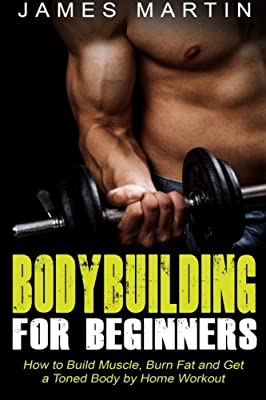 Bodybuilding for Beginners: How to Build Muscle, Burn Fat and Get a Toned Body by Home Workout