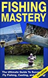 FISHING MASTERY GUIDE 2ND EDITION: The Ultimate Guide to Successful Fly Fishing, Casting, and Trolling! (Fly Fishing, Trolling, Casting, Lures, Fishing ... Salmon Fishing, Trout Fishing,  Angler)