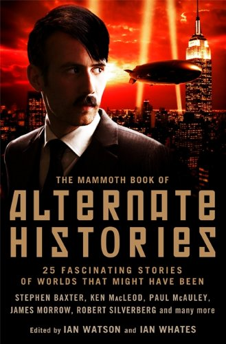 The Mammoth Book of Alternate Histories: Over 40 Fascinating Stories of Worlds That Might Have Been