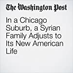 In a Chicago Suburb, a Syrian Family Adjusts to Its New American Life | Louisa Loveluck