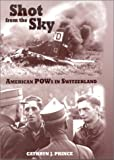 img - for By Cathryn J. Prince Shot from the Sky: American POWs in Switzerland [Hardcover] book / textbook / text book