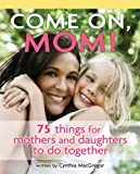 img - for Come on, Mom!: 75 Things for Mothers and Daughters to Do Together book / textbook / text book