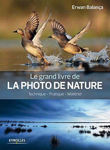 Le grand livre de la photo de nature: Technique - Pratique - Matériel