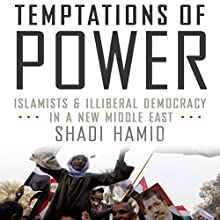 Temptations of Power: Islamists & Illiberal Democracy in a New Middle East (       UNABRIDGED) by Shadi Hamid Narrated by Peter Ganim