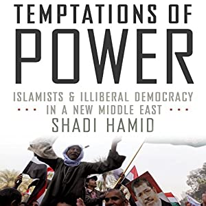 Temptations of Power: Islamists & Illiberal Democracy in a New Middle East | [Shadi Hamid]