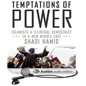 Temptations of Power: Islamists & Illiberal Democracy in a New Middle East (Unabridged)