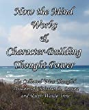 How the Mind Works & Character-Building Thought Power: The Collected &quot;New Thought&quot; Wisdom of Christian D. Larson and Ralph Waldo Trine