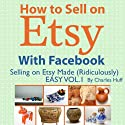 How to Sell on Etsy With Facebook: Selling on Etsy Made Ridiculously Easy, Vol. 1 (       UNABRIDGED) by Charles Huff Narrated by Rich McVicar