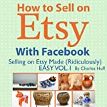 How to Sell on Etsy With Facebook: Selling on Etsy Made Ridiculously Easy, Vol. 1 | Charles Huff