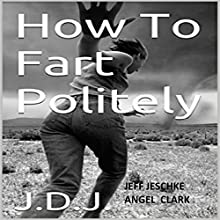 How to Fart Politely (       UNABRIDGED) by Jeff Jeschke Narrated by Angel Clark