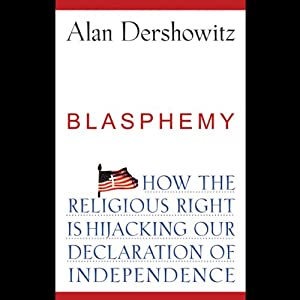 Blasphemy: How the Religious Right is Hijacking the Declaration of Independence | [Alan Dershowitz]