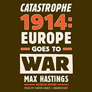 Catastrophe 1914: Europe Goes to War | [Max Hastings]